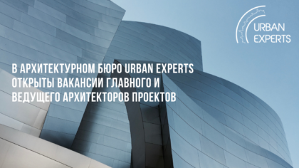 В архитектурном бюро Urban Experts открыты вакансии Главного и ведущего архитекторов проектов